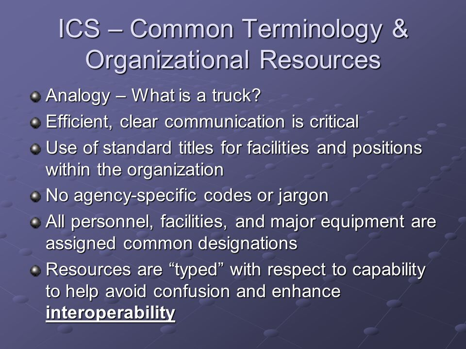 ICS – Common Terminology & Organizational Resources Analogy – What is a truck? Efficient, clear communication is critical Use of standard titles for f