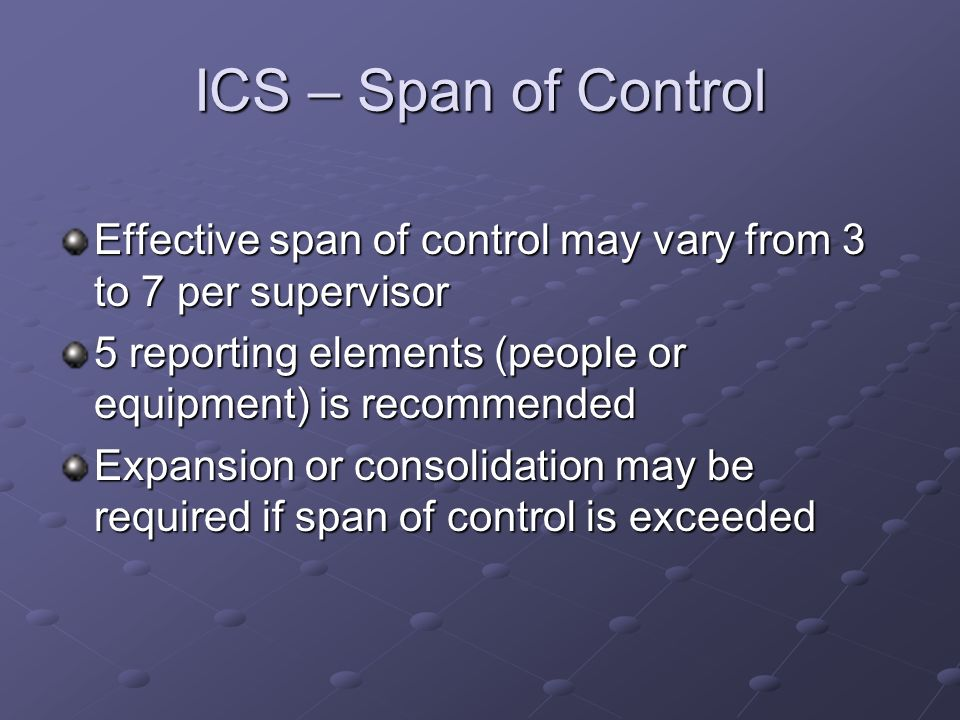 ICS – Span of Control Effective span of control may vary from 3 to 7 per supervisor 5 reporting elements (people or equipment) is recommended Expansio