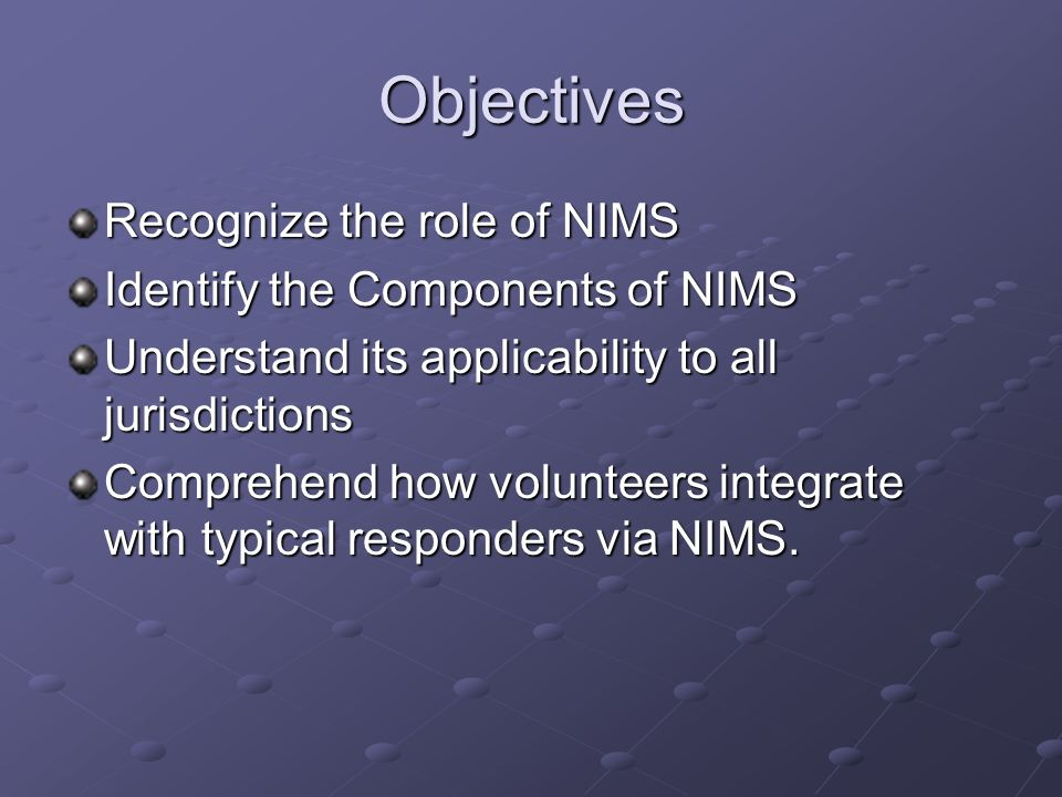Objectives Recognize the role of NIMS Identify the Components of NIMS Understand its applicability to all jurisdictions Comprehend how volunteers inte