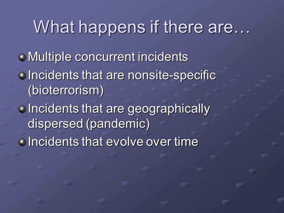 What happens if there are… Multiple concurrent incidents Incidents that are nonsite-specific (bioterrorism) Incidents that are geographically disperse