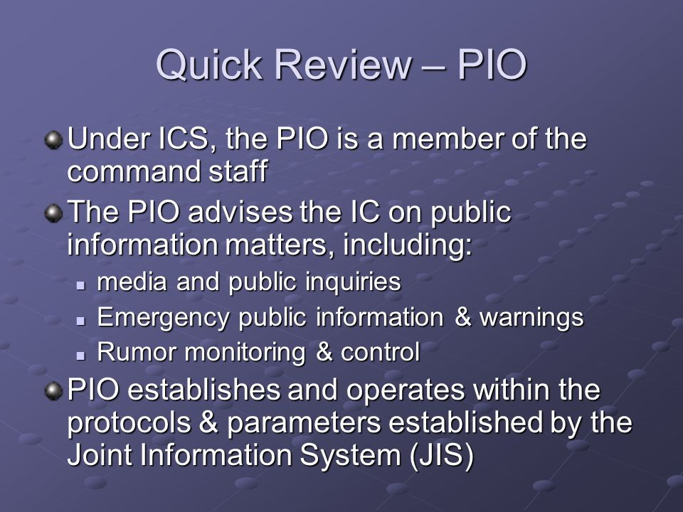 Quick Review – PIO Under ICS, the PIO is a member of the command staff The PIO advises the IC on public information matters, including: media and publ