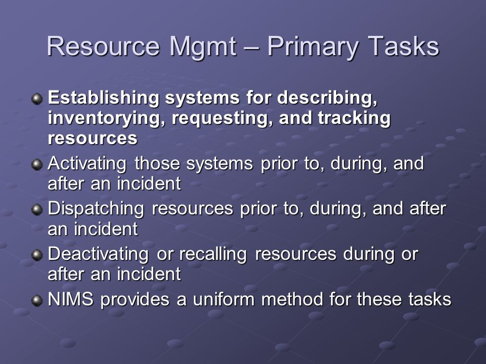Resource Mgmt – Primary Tasks Establishing systems for describing, inventorying, requesting, and tracking resources Activating those systems prior to,