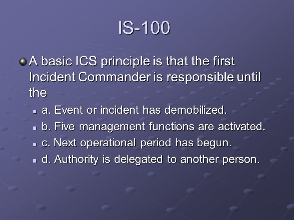 IS-100 A basic ICS principle is that the first Incident Commander is responsible until the a. Event or incident has demobilized. a. Event or incident
