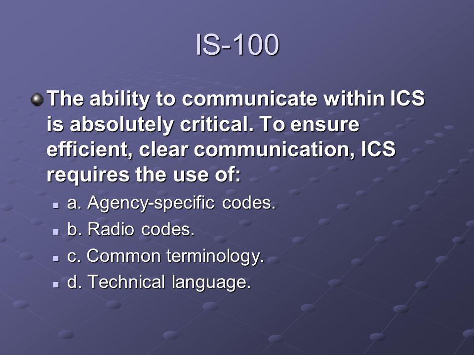 IS-100 The ability to communicate within ICS is absolutely critical. To ensure efficient, clear communication, ICS requires the use of: a. Agency-spec