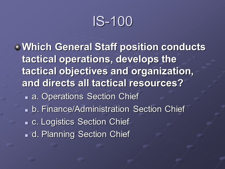 IS-100 Which General Staff position conducts tactical operations, develops the tactical objectives and organization, and directs all tactical resource