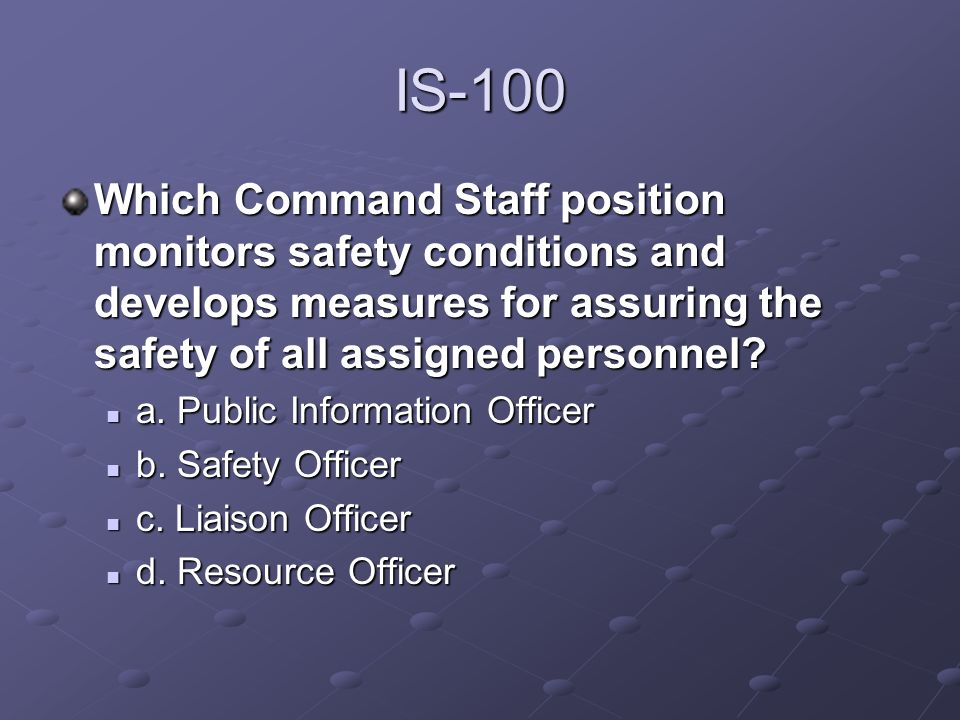IS-100 Which Command Staff position monitors safety conditions and develops measures for assuring the safety of all assigned personnel? a. Public Info