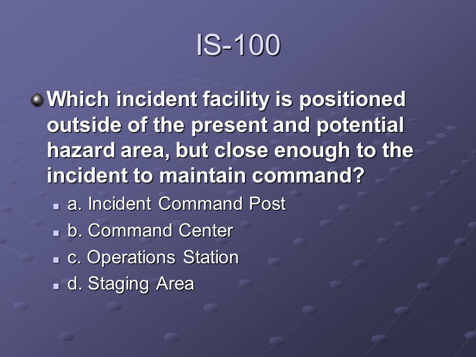 IS-100 Which incident facility is positioned outside of the present and potential hazard area, but close enough to the incident to maintain command? a