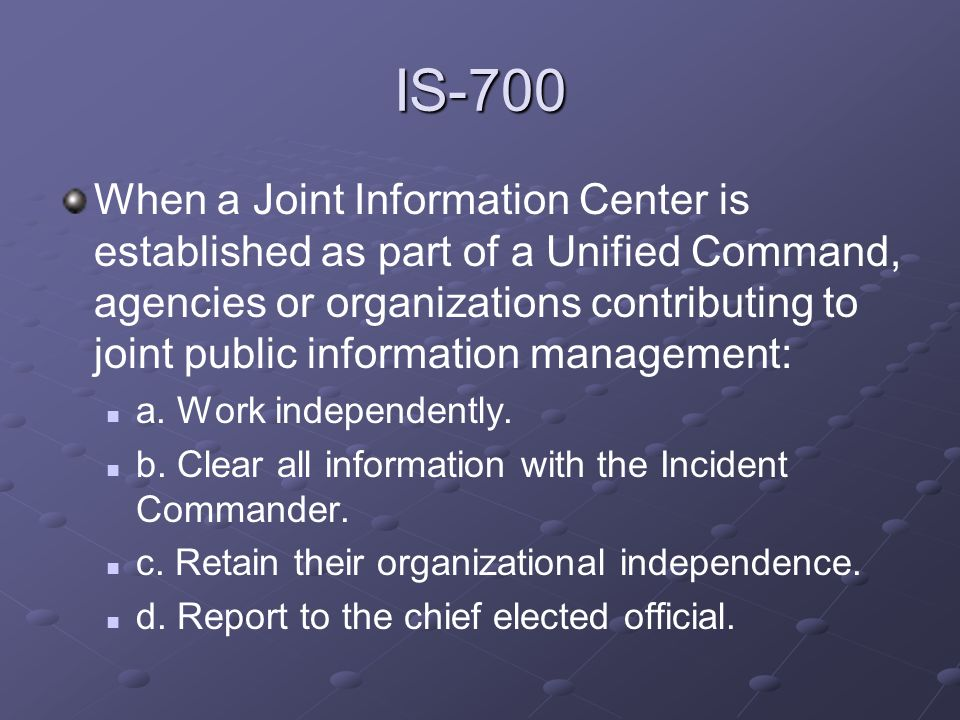 IS-700 When a Joint Information Center is established as part of a Unified Command, agencies or organizations contributing to joint public information