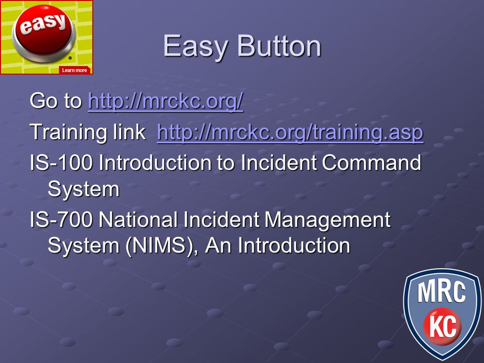 Easy Button Go to http://mrckc.org/ http://mrckc.org/ Training link http://mrckc.org/training.asp http://mrckc.org/training.asp IS-100 Introduction to