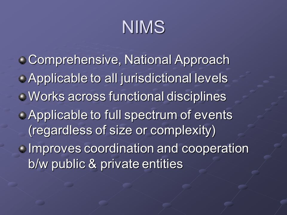 NIMS Comprehensive, National Approach Applicable to all jurisdictional levels Works across functional disciplines Applicable to full spectrum of event