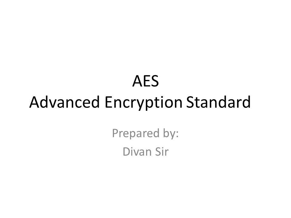 AES Advanced Encryption Standard Prepared by: Divan Sir