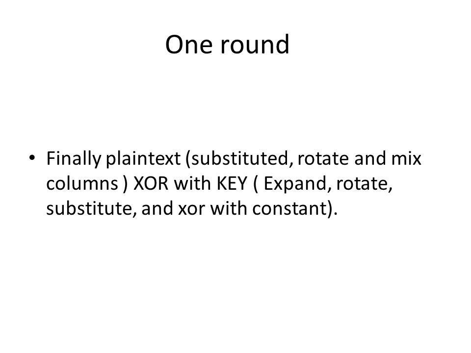 One round Finally plaintext (substituted, rotate and mix columns ) XOR with KEY ( Expand, rotate, substitute, and xor with constant).