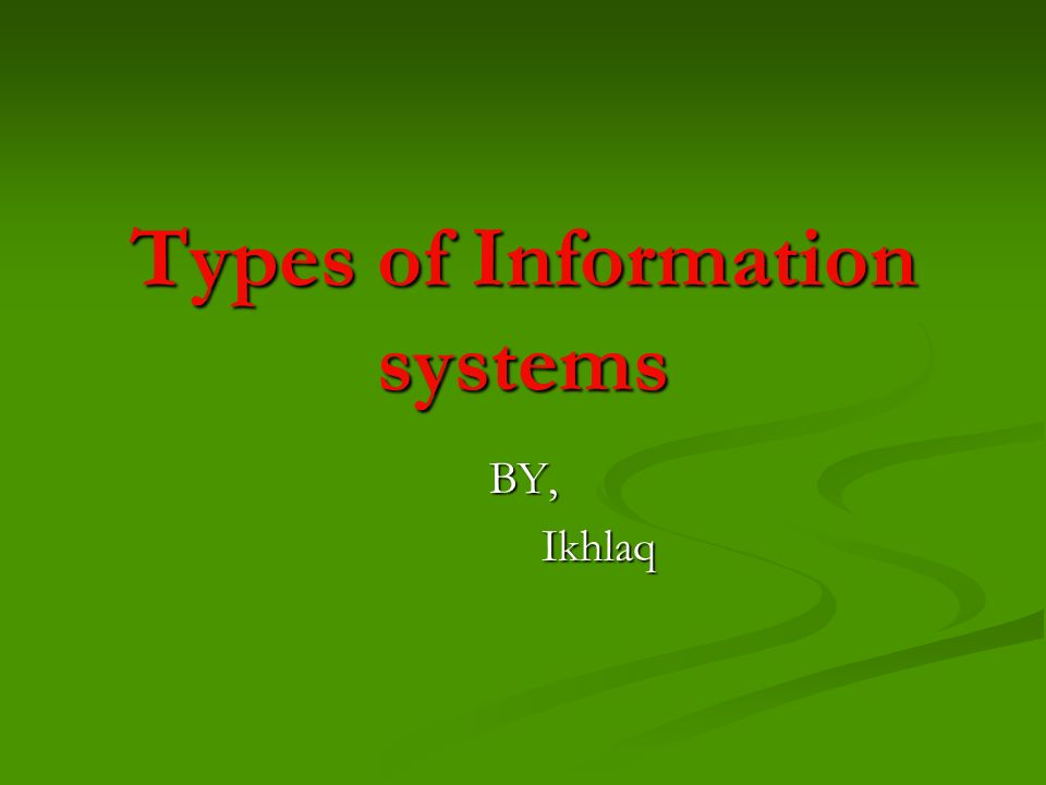 Types of Information systems BY, Ikhlaq Ikhlaq