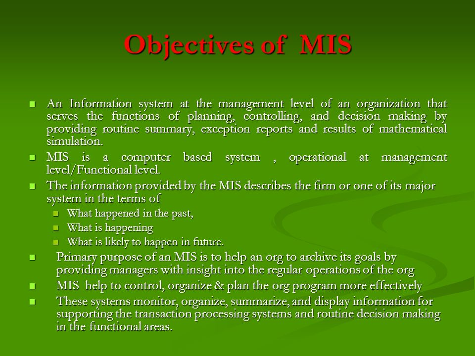 Objectives of MIS An Information system at the management level of an organization that serves the functions of planning, controlling, and decision ma