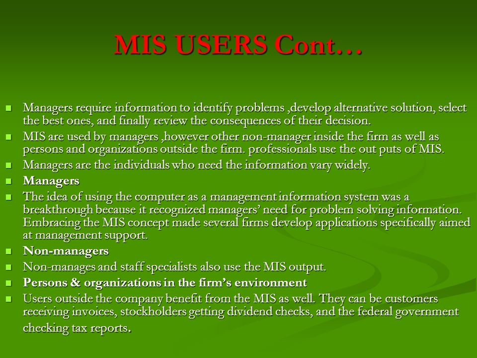 MIS USERS Cont… Managers require information to identify problems,develop alternative solution, select the best ones, and finally review the consequen