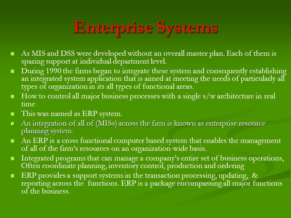 Enterprise Systems As MIS and DSS were developed without an overall master plan. Each of them is sparing support at individual department level. Durin