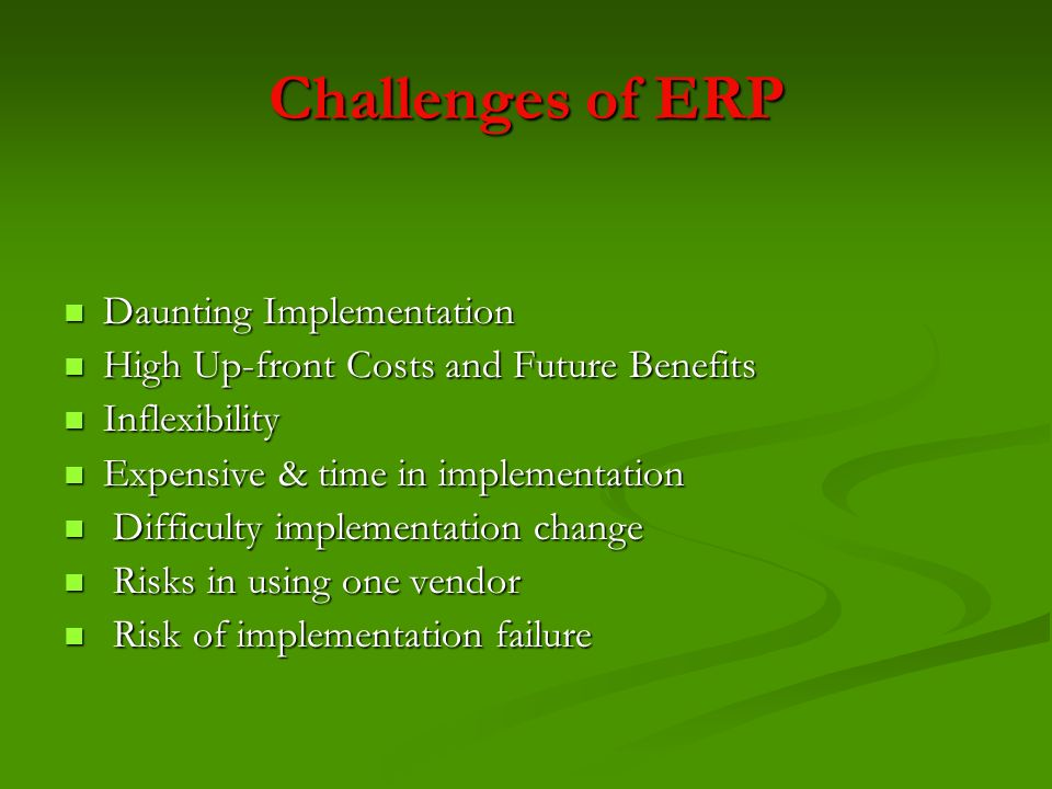 Challenges of ERP Daunting Implementation Daunting Implementation High Up-front Costs and Future Benefits High Up-front Costs and Future Benefits Infl