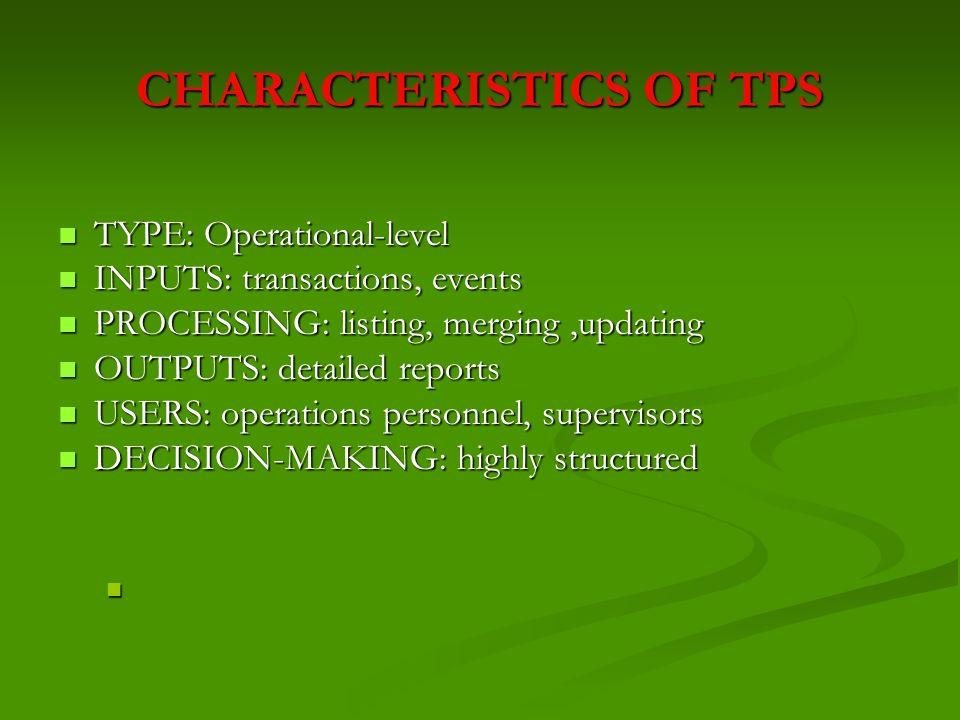 CHARACTERISTICS OF TPS TYPE: Operational-level TYPE: Operational-level INPUTS: transactions, events INPUTS: transactions, events PROCESSING: listing,