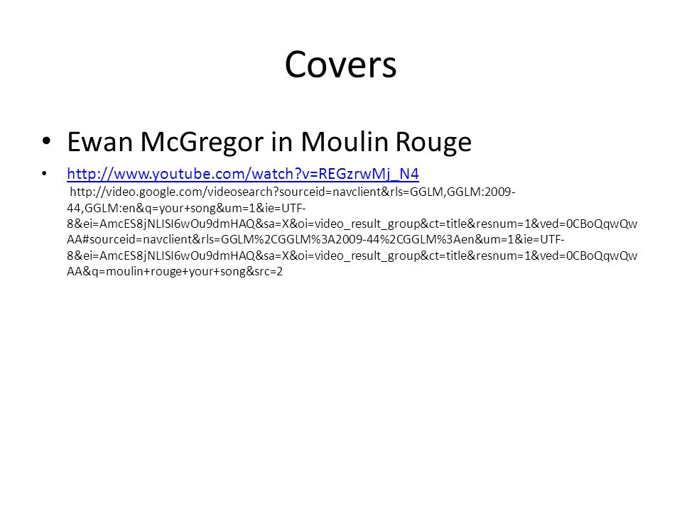 Covers Ewan McGregor in Moulin Rouge http://www.youtube.com/watch v=REGzrwMj_N4 http://video.google.com/videosearch sourceid=navclient&rls=GGLM,GGLM:2009- 44,GGLM:en&q=your+song&um=1&ie=UTF- 8&ei=AmcES8jNLISI6wOu9dmHAQ&sa=X&oi=video_result_group&ct=title&resnum=1&ved=0CBoQqwQw AA#sourceid=navclient&rls=GGLM%2CGGLM%3A2009-44%2CGGLM%3Aen&um=1&ie=UTF- 8&ei=AmcES8jNLISI6wOu9dmHAQ&sa=X&oi=video_result_group&ct=title&resnum=1&ved=0CBoQqwQw AA&q=moulin+rouge+your+song&src=2 http://www.youtube.com/watch v=REGzrwMj_N4