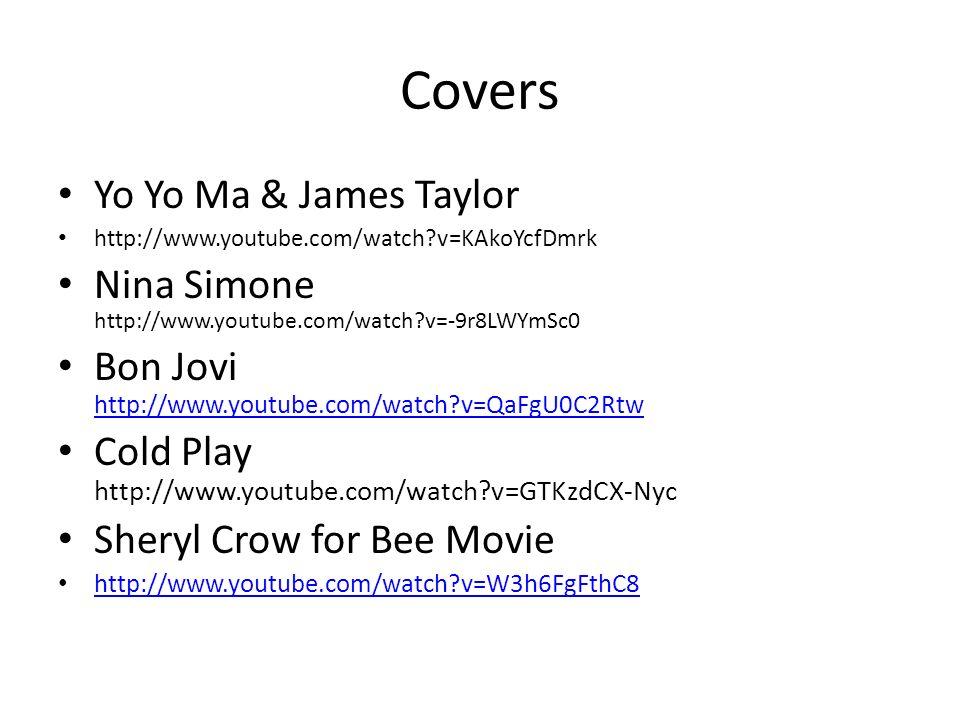 Covers Yo Yo Ma & James Taylor http://www.youtube.com/watch?v=KAkoYcfDmrk Nina Simone http://www.youtube.com/watch?v=-9r8LWYmSc0 Bon Jovi http://www.youtube.com/watch?v=QaFgU0C2Rtw http://www.youtube.com/watch?v=QaFgU0C2Rtw Cold Play http://www.youtube.com/watch?v=GTKzdCX-Nyc Sheryl Crow for Bee Movie http://www.youtube.com/watch?v=W3h6FgFthC8