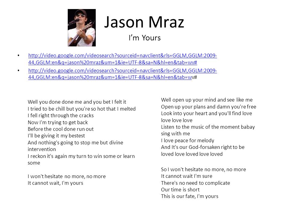 Jason Mraz Im Yours http://video.google.com/videosearch sourceid=navclient&rls=GGLM,GGLM:2009- 44,GGLM:en&q=jason%20mraz&um=1&ie=UTF-8&sa=N&hl=en&tab=wv# http://video.google.com/videosearch sourceid=navclient&rls=GGLM,GGLM:2009- 44,GGLM:en&q=jason%20mraz&um=1&ie=UTF-8&sa=N&hl=en&tab=wv# http://video.google.com/videosearch sourceid=navclient&rls=GGLM,GGLM:2009- 44,GGLM:en&q=jason%20mraz&um=1&ie=UTF-8&sa=N&hl=en&tab=wv# http://video.google.com/videosearch sourceid=navclient&rls=GGLM,GGLM:2009- 44,GGLM:en&q=jason%20mraz&um=1&ie=UTF-8&sa=N&hl=en&tab=w Well you done done me and you bet I felt it I tried to be chill but you re so hot that I melted I fell right through the cracks Now I m trying to get back Before the cool done run out I ll be giving it my bestest And nothing s going to stop me but divine intervention I reckon it s again my turn to win some or learn some I won t hesitate no more, no more It cannot wait, I m yours Well open up your mind and see like me Open up your plans and damn you re free Look into your heart and you ll find love love love love Listen to the music of the moment babay sing with me I love peace for melody And It s our God-forsaken right to be loved love loved love loved So I won t hesitate no more, no more It cannot wait I m sure There s no need to complicate Our time is short This is our fate, I m yours