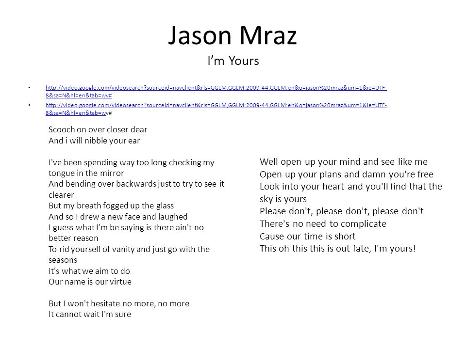 Jason Mraz Im Yours http://video.google.com/videosearch sourceid=navclient&rls=GGLM,GGLM:2009-44,GGLM:en&q=jason%20mraz&um=1&ie=UTF- 8&sa=N&hl=en&tab=wv# http://video.google.com/videosearch sourceid=navclient&rls=GGLM,GGLM:2009-44,GGLM:en&q=jason%20mraz&um=1&ie=UTF- 8&sa=N&hl=en&tab=wv# http://video.google.com/videosearch sourceid=navclient&rls=GGLM,GGLM:2009-44,GGLM:en&q=jason%20mraz&um=1&ie=UTF- 8&sa=N&hl=en&tab=wv# http://video.google.com/videosearch sourceid=navclient&rls=GGLM,GGLM:2009-44,GGLM:en&q=jason%20mraz&um=1&ie=UTF- 8&sa=N&hl=en&tab=w Scooch on over closer dear And i will nibble your ear I ve been spending way too long checking my tongue in the mirror And bending over backwards just to try to see it clearer But my breath fogged up the glass And so I drew a new face and laughed I guess what I m be saying is there ain t no better reason To rid yourself of vanity and just go with the seasons It s what we aim to do Our name is our virtue But I won t hesitate no more, no more It cannot wait I m sure Well open up your mind and see like me Open up your plans and damn you re free Look into your heart and you ll find that the sky is yours Please don t, please don t, please don t There s no need to complicate Cause our time is short This oh this this is out fate, I m yours!