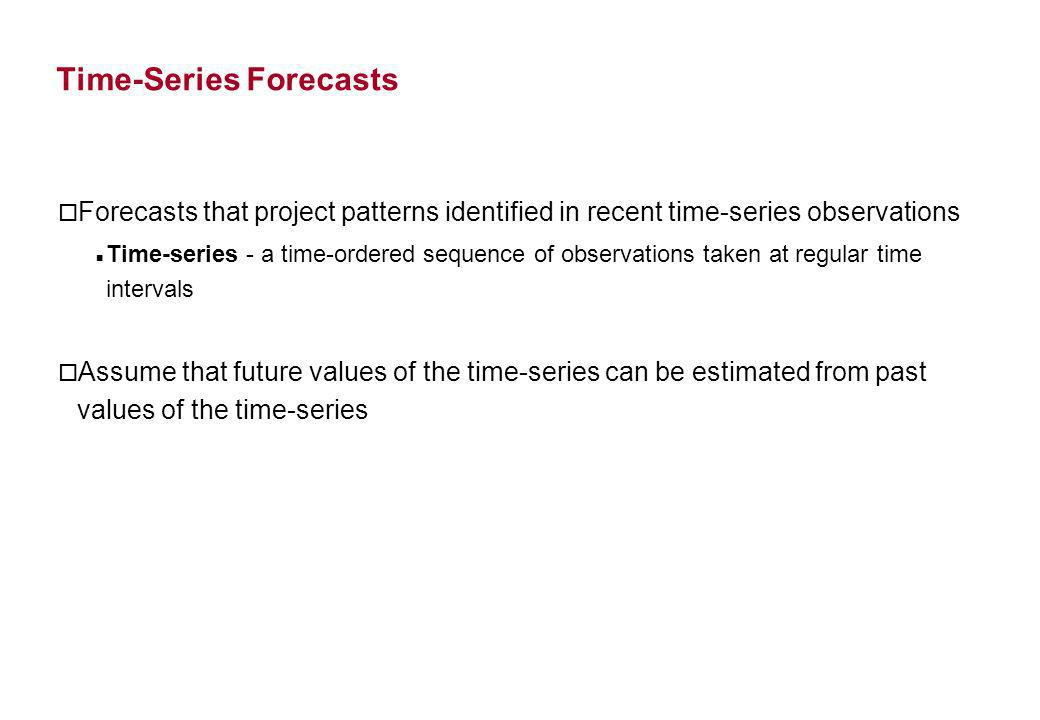 Time-Series Forecasts o Forecasts that project patterns identified in recent time-series observations Time-series - a time-ordered sequence of observa