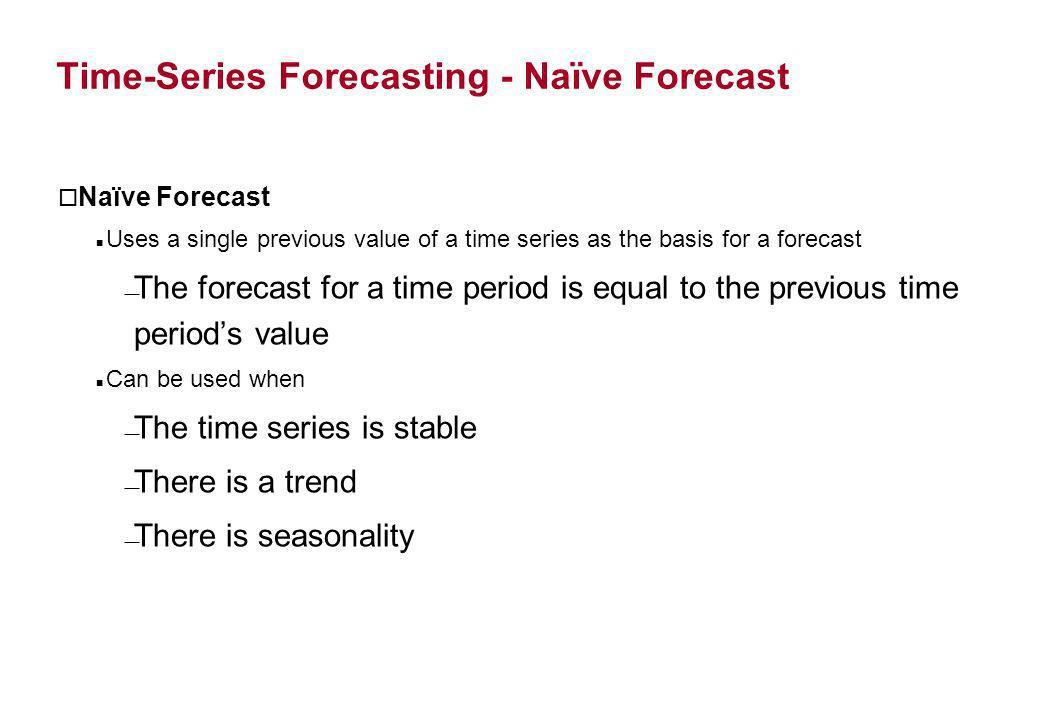 Time-Series Forecasting - Naïve Forecast o Naïve Forecast Uses a single previous value of a time series as the basis for a forecast The forecast for a