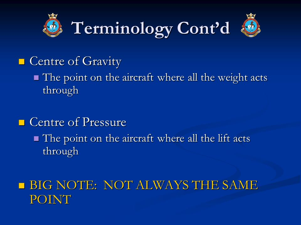Terminology Contd Centre of Gravity Centre of Gravity The point on the aircraft where all the weight acts through The point on the aircraft where all