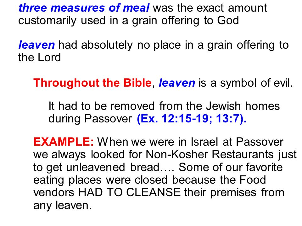 three measures of meal was the exact amount customarily used in a grain offering to God leaven had absolutely no place in a grain offering to the Lord Throughout the Bible, leaven is a symbol of evil.