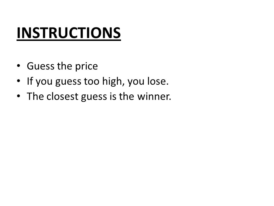 INSTRUCTIONS Guess the price If you guess too high, you lose. The closest guess is the winner.