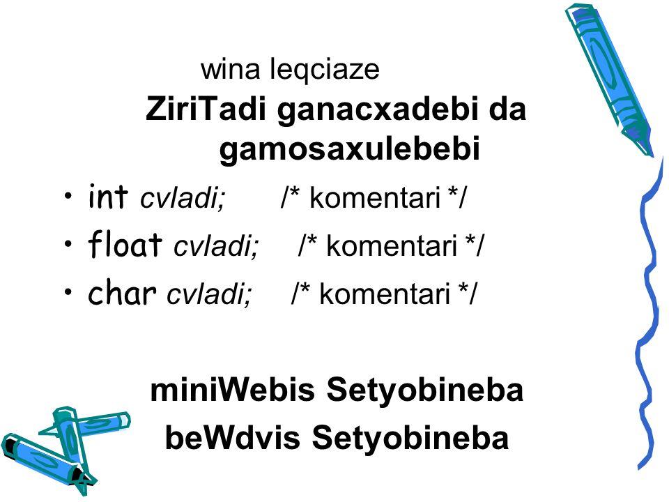 wina leqciaze ZiriTadi ganacxadebi da gamosaxulebebi int cvladi; /* komentari */ float cvladi; /* komentari */ char cvladi; /* komentari */ miniWebis Setyobineba beWdvis Setyobineba