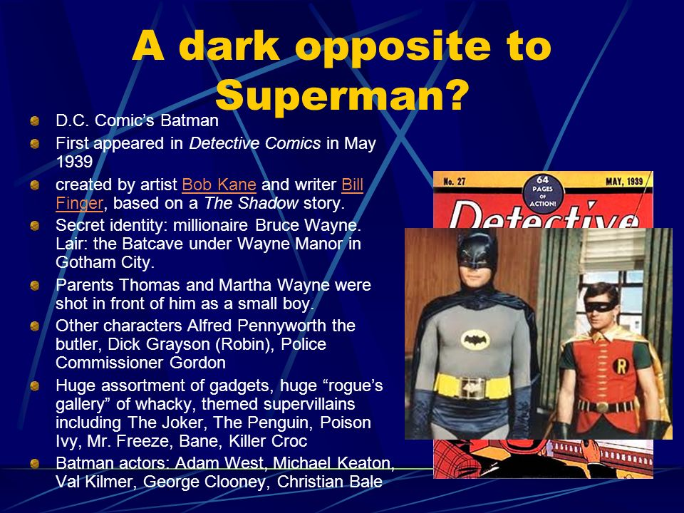 A dark opposite to Superman? D.C. Comics Batman First appeared in Detective Comics in May 1939 created by artist Bob Kane and writer Bill Finger, base