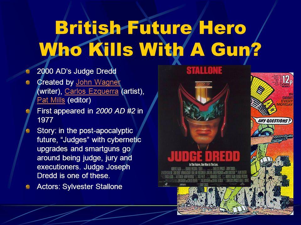 British Future Hero Who Kills With A Gun? 2000 ADs Judge Dredd Created by John Wagner (writer), Carlos Ezquerra (artist), Pat Mills (editor)John Wagne