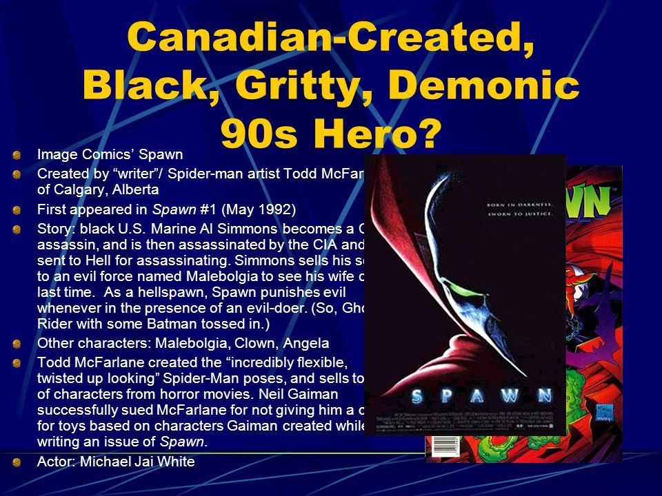 Canadian-Created, Black, Gritty, Demonic 90s Hero? Image Comics Spawn Created by writer/ Spider-man artist Todd McFarlane of Calgary, Alberta First ap