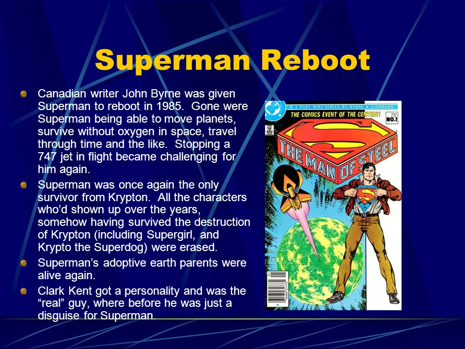 Superman Reboot Canadian writer John Byrne was given Superman to reboot in 1985. Gone were Superman being able to move planets, survive without oxygen