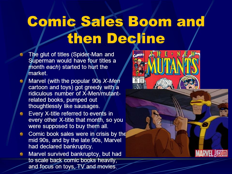 Comic Sales Boom and then Decline The glut of titles (Spider-Man and Superman would have four titles a month each) started to hurt the market. Marvel