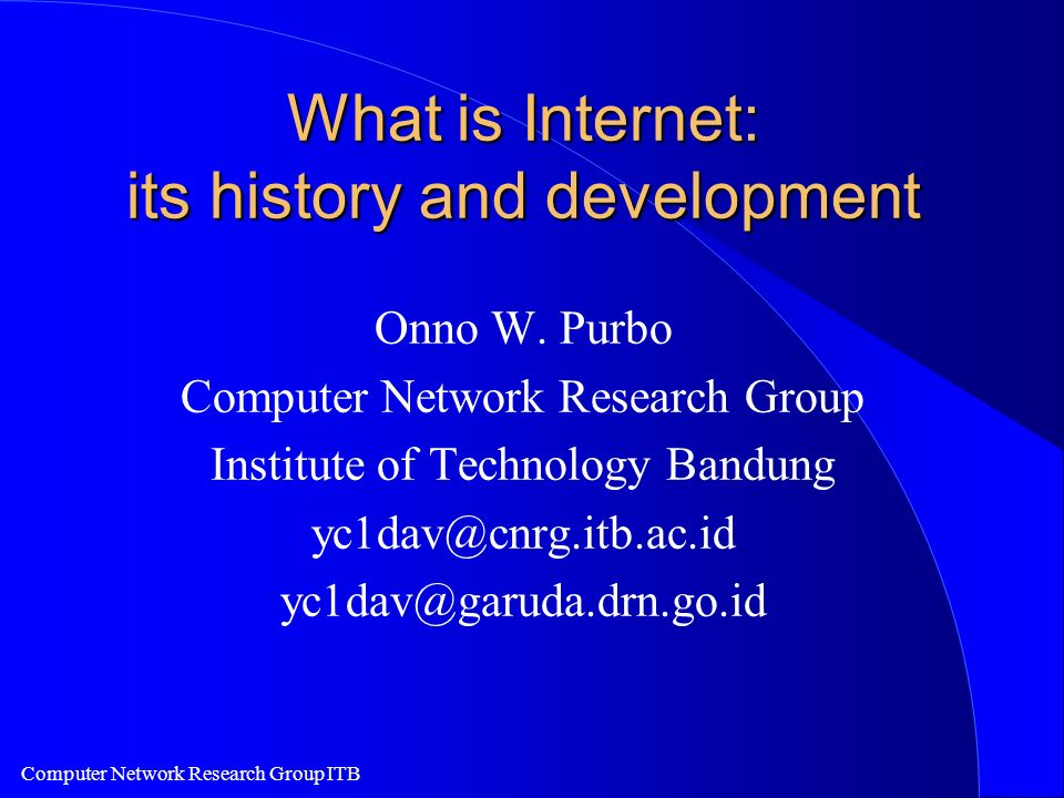 Computer Network Research Group ITB What is Internet: its history and development Onno W.