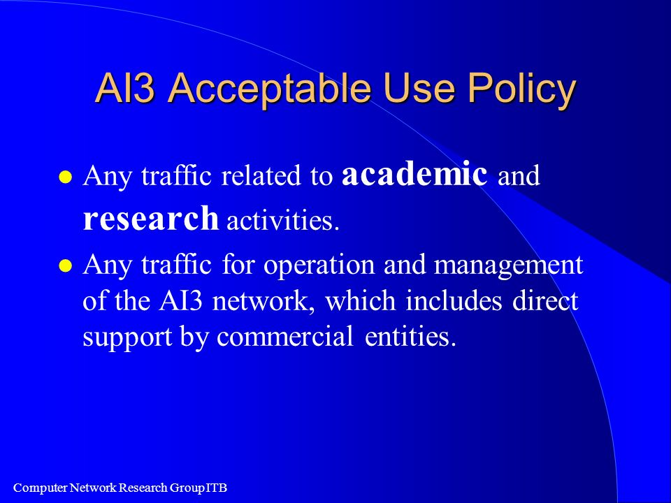 Computer Network Research Group ITB AI3 Acceptable Use Policy l Any traffic related to academic and research activities. l Any traffic for operation a