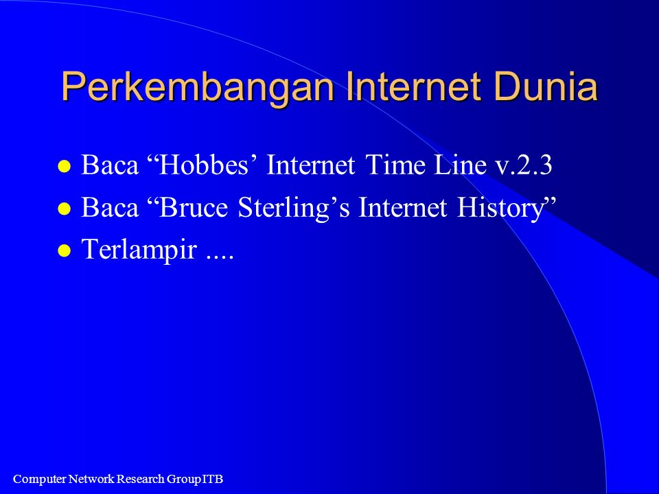 Computer Network Research Group ITB Perkembangan Internet Dunia l Baca Hobbes Internet Time Line v.2.3 l Baca Bruce Sterlings Internet History l Terlampir....