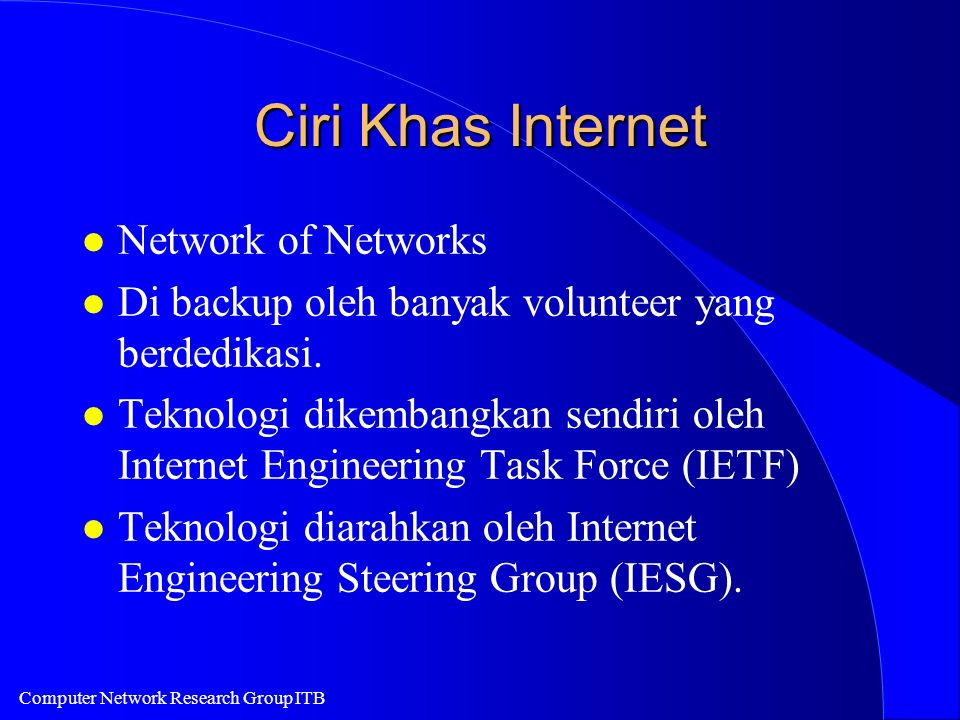 Computer Network Research Group ITB Ciri Khas Internet l Network of Networks l Di backup oleh banyak volunteer yang berdedikasi. l Teknologi dikembang