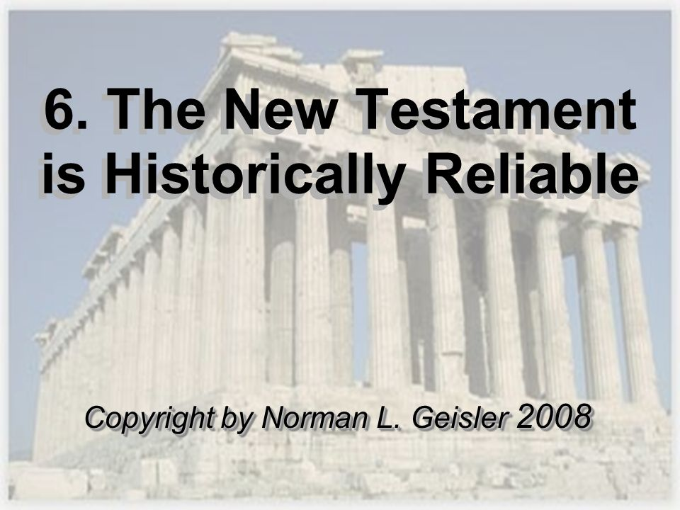 6. The New Testament is Historically Reliable Copyright by Norman L. Geisler 2008