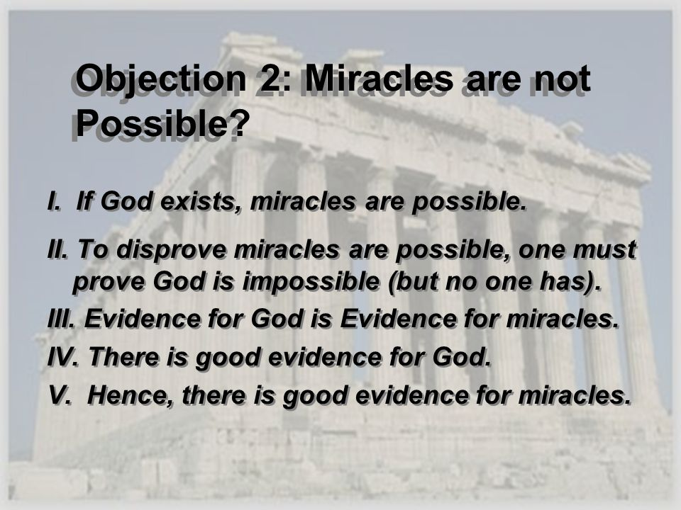 Objection 2: Miracles are not Possible? I. If God exists, miracles are possible. II. To disprove miracles are possible, one must prove God is impossib