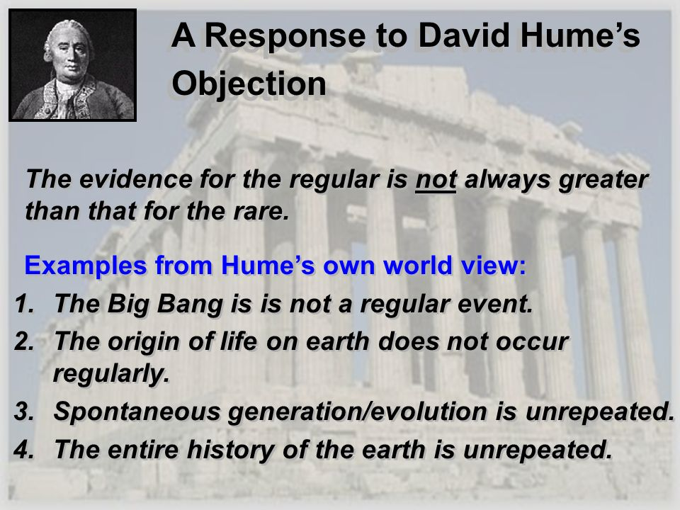 A Response to David Humes Objection The evidence for the regular is not always greater than that for the rare. Examples from Humes own world view: 1.T