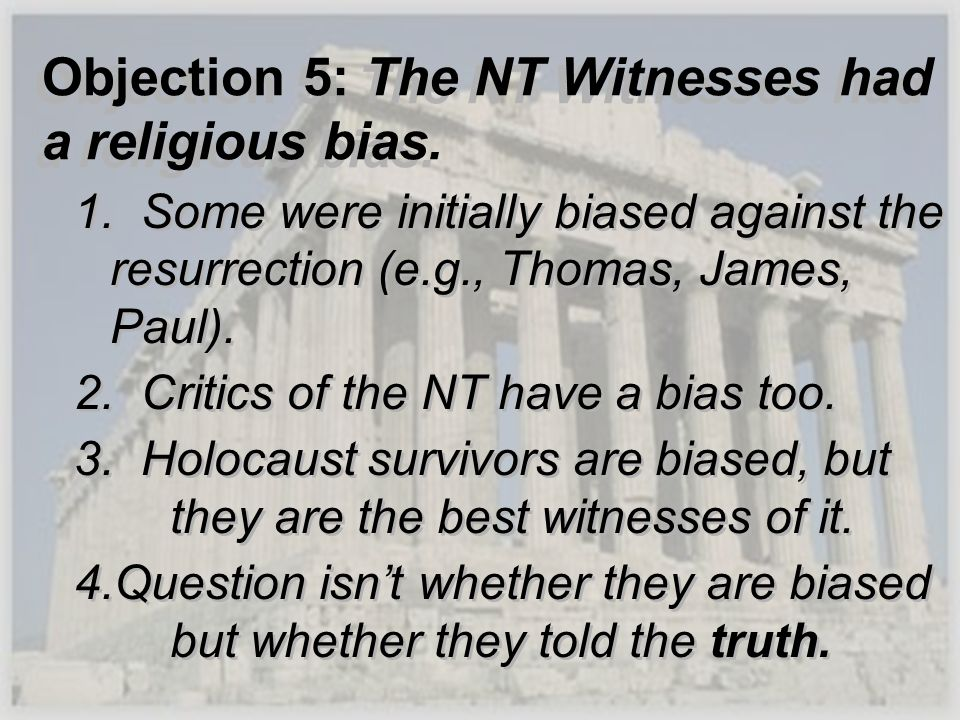 Objection 5: The NT Witnesses had a religious bias. 1. Some were initially biased against the resurrection (e.g., Thomas, James, Paul). 2. Critics of