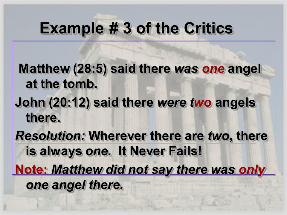 Example # 3 of the Critics Matthew (28:5) said there was one angel at the tomb. Matthew (28:5) said there was one angel at the tomb. John (20:12) said
