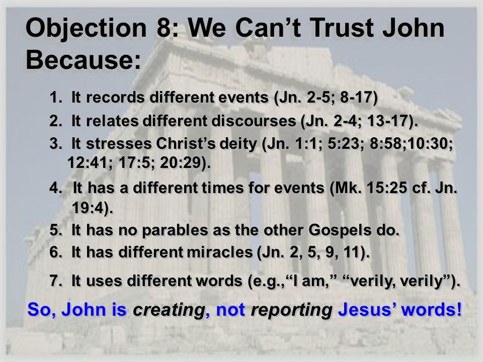 Objection 8: We Cant Trust John Because: 1. It records different events (Jn. 2-5; 8-17) 2. It relates different discourses (Jn. 2-4; 13-17). 3. It str