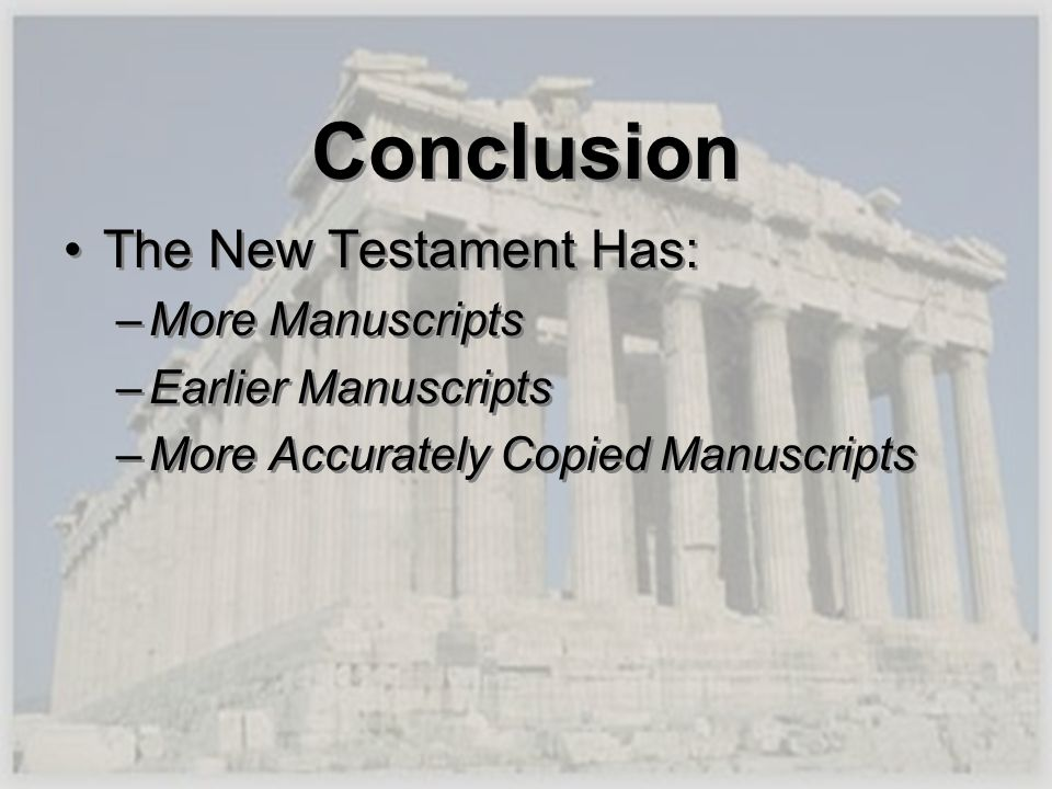 Conclusion The New Testament Has: –More Manuscripts –Earlier Manuscripts –More Accurately Copied Manuscripts The New Testament Has: –More Manuscripts