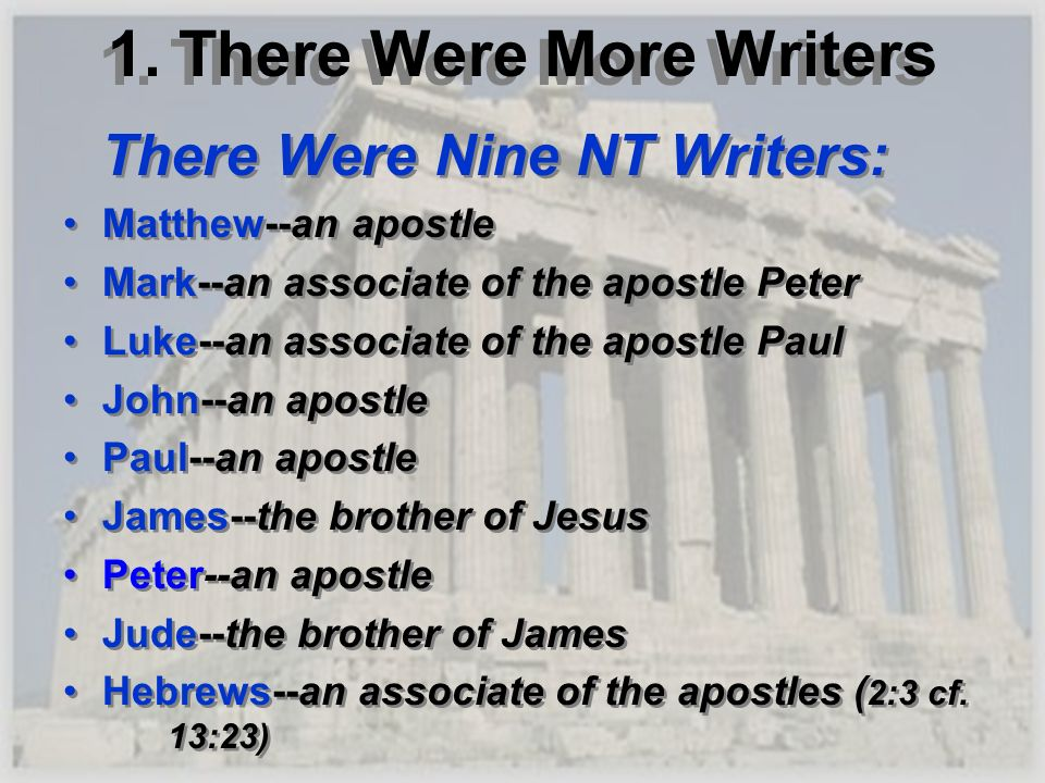 1. There Were More Writers There Were Nine NT Writers: Matthew--an apostle Mark--an associate of the apostle Peter Luke--an associate of the apostle P