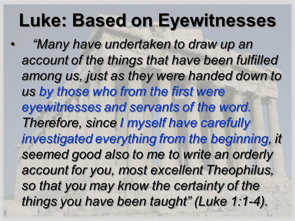 Luke: Based on Eyewitnesses Many have undertaken to draw up an account of the things that have been fulfilled among us, just as they were handed down